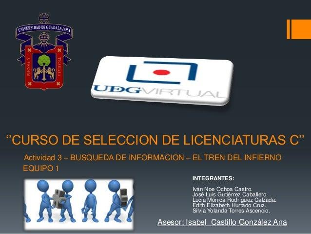 ''CURSO DE SELECCION DE LICENCIATURAS C'' Actividad 3 – BUSQUEDA DE INFORMACION – EL TREN DEL INFIERNO EQUIPO 1 INTEGRANTE...