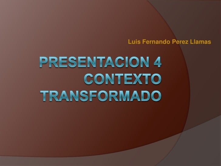 Luis Fernando Perez Llamas<br />PRESENTACION 4CONTEXTO TRANSFORMADO<br />