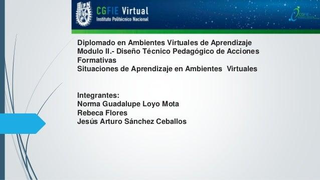 Diplomado en Ambientes Virtuales de Aprendizaje Modulo II.- Diseño Técnico Pedagógico de Acciones Formativas Situaciones d...