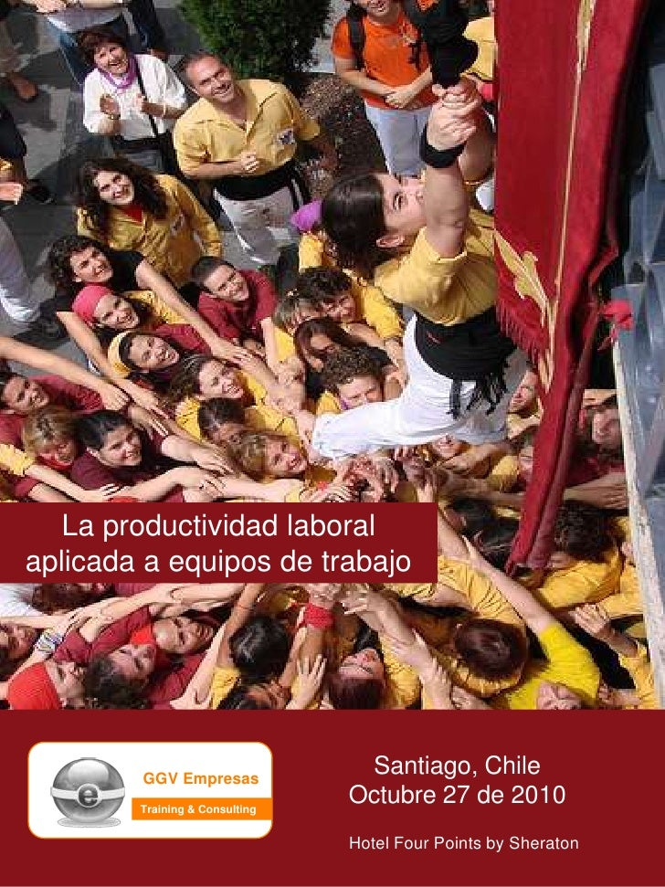 La productividad laboral aplicada a equipos de trabajo<br />Santiago, Chile<br />Octubre 27 de 2010<br />GGV Empresas<br /...
