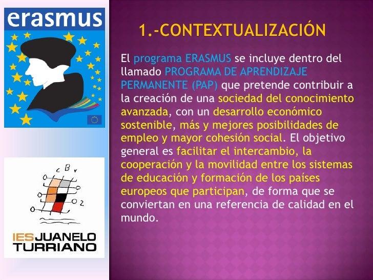 El  programa ERASMUS  se incluye dentro del llamado  PROGRAMA DE APRENDIZAJE PERMANENTE (PAP)  que pretende contribuir a l...