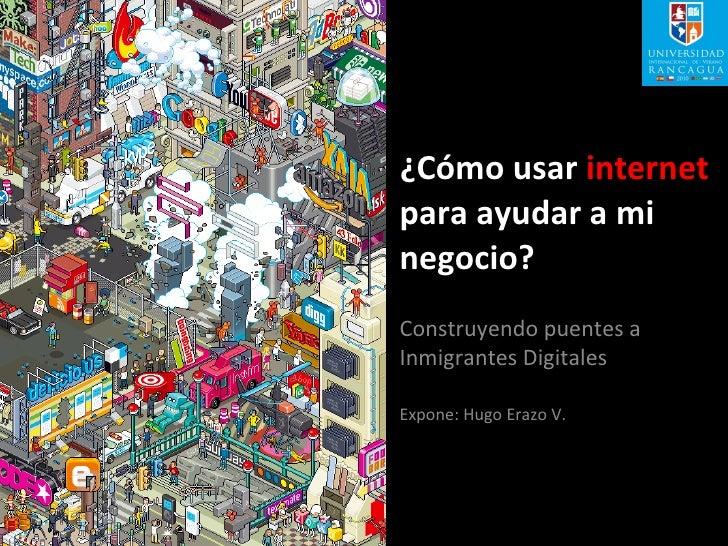 ¿Cómo usar  internet  para ayudar a mi negocio? Construyendo puentes a Inmigrantes Digitales Expone: Hugo Erazo V.