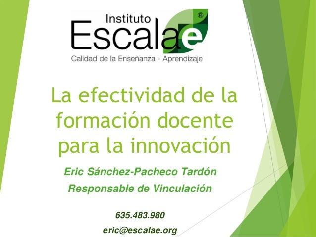 La efectividad de la formación docente para la innovación Eric Sánchez-Pacheco Tardón Responsable de Vinculación 635.483.9...
