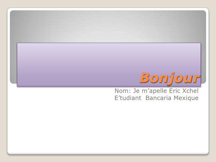Bonjour<br />Nom: Je m'apelle Eric Xchel<br />E'tudiant  Bancaria Mexique<br />