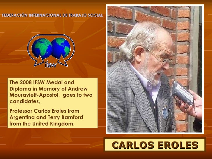 CARLOS EROLES The 2008 IFSW Medal and  Diploma in Memory of Andrew Mouravieff-Apostol,  goes to two candidates,  Professor...