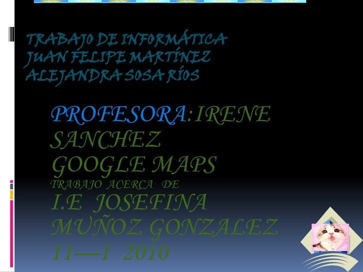 TRABAJO DE INFORMÁTICA JUAN FELIPE MARTÍNEZ ALEJANDRA SOSA RÍOS    PROFESORA:IRENE   SANCHEZ   GOOGLE MAPS   TRABAJO ACERC...