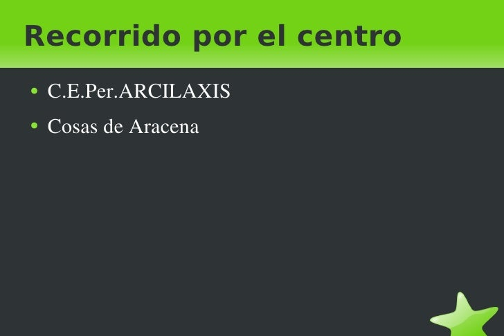 Recorrido por el centro <ul><li>C.E.Per.ARCILAXIS </li></ul><ul><li>Cosas de Aracena </li></ul>
