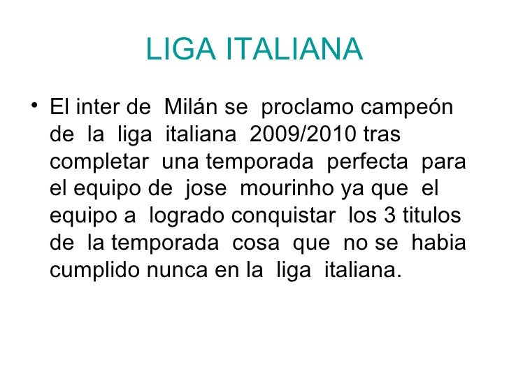 LIGA ITALIANA <ul><li>El inter de  Milán se  proclamo campeón de  la  liga  italiana  2009/2010 tras  completar  una tempo...