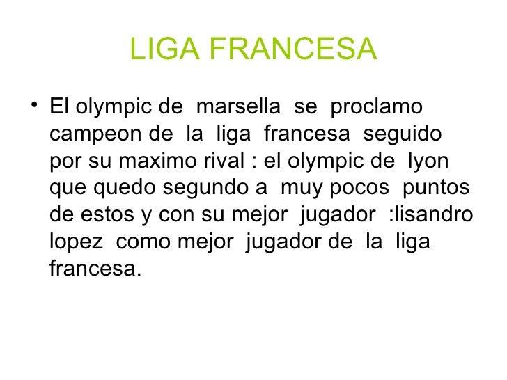 LIGA FRANCESA <ul><li>El olympic de  marsella  se  proclamo campeon de  la  liga  francesa  seguido por su maximo rival : ...