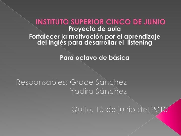 INSTITUTO SUPERIOR CINCO DE JUNIO <br />Proyecto de aula<br />Fortalecer la motivación por el aprendizaje del inglés para ...