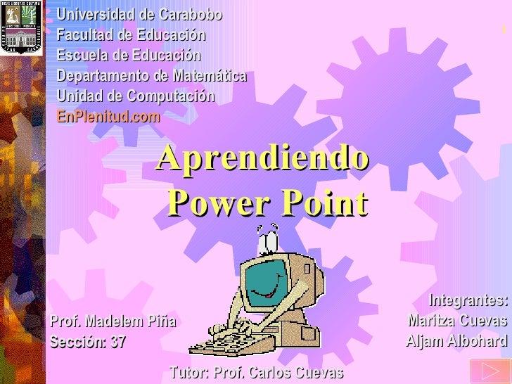 Aprendiendo  Power Point Integrantes: Maritza Cuevas Aljam Albohard Universidad de Carabobo Facultad de Educación Escuela ...