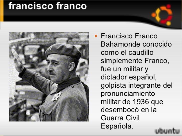 francisco franco <ul><li>Francisco Franco Bahamonde conocido como el caudillo simplemente Franco, fue un militar y dictado...