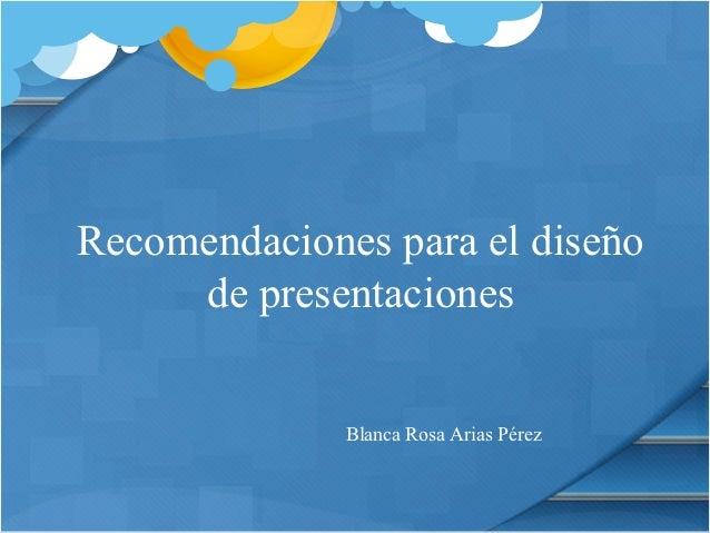 Recomendaciones para el diseño     de presentaciones              Blanca Rosa Arias Pérez