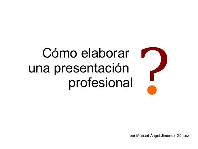 Cómo elaborar una presentación profesional  ?  por Manuel Ángel Jiménez Gómez