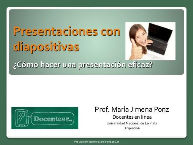 Presentaciones con diapositivas ¿Cómo hacer una presentación eficaz? Prof. María Jimena Ponz Docentes en línea Universidad...
