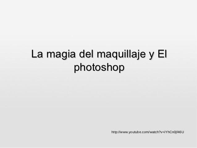 La magia del maquillaje y El        photoshop                http://www.youtube.com/watch?v=iYhCn0jf46U