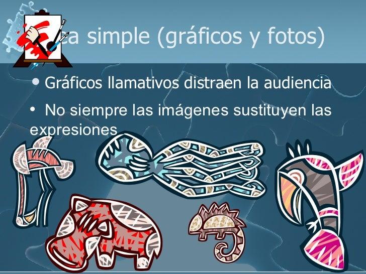 Sea simple (gráficos y fotos) <ul><li>Gráficos llamativos distraen la audiencia </li></ul><ul><li>No siempre las imágenes ...