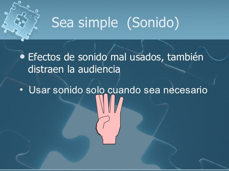 Sea simple  (Sonido) <ul><li>Efectos de sonido mal usados, también distraen la audiencia </li></ul><ul><li>Usar sonido sol...