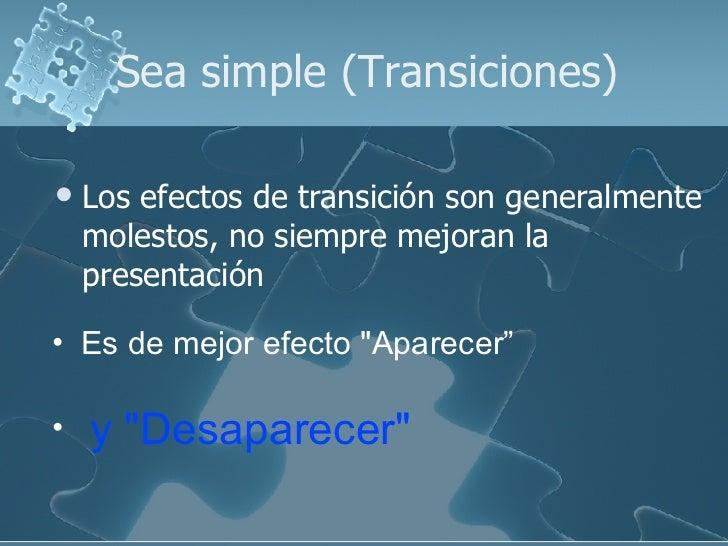 Sea simple (Transiciones) <ul><li>Los efectos de transición son generalmente molestos, no siempre mejoran la presentación ...