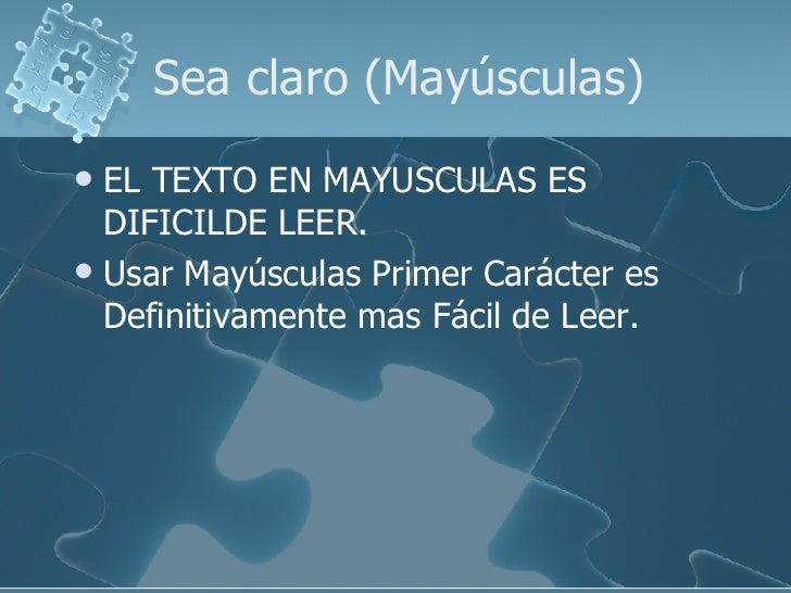 Sea claro (Mayúsculas) <ul><li>EL TEXTO EN MAYUSCULAS ES DIFICILDE LEER. </li></ul><ul><li>Usar Mayúsculas Primer Carácter...