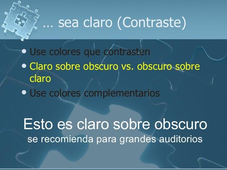 …  sea claro (Contraste) <ul><li>Use colores que contrasten   </li></ul><ul><li>Claro sobre obscuro vs. obscuro sobre clar...