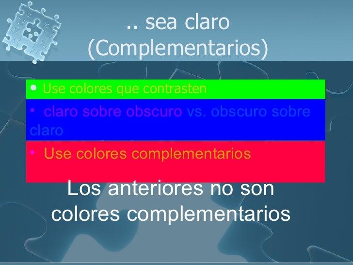 .. sea claro (Complementarios) <ul><li>Use colores que contrasten </li></ul><ul><li>claro sobre obscuro  vs. obscuro sobre...