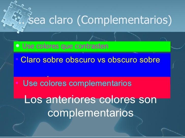 .. sea claro (Complementarios) <ul><li>Use colores que contrasten </li></ul><ul><li>Claro sobre obscuro vs obscuro sobre  ...