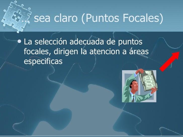 …  sea claro (Puntos Focales) <ul><li>La selección adecuada de puntos focales, dirigen la atencion a áreas especificas </l...