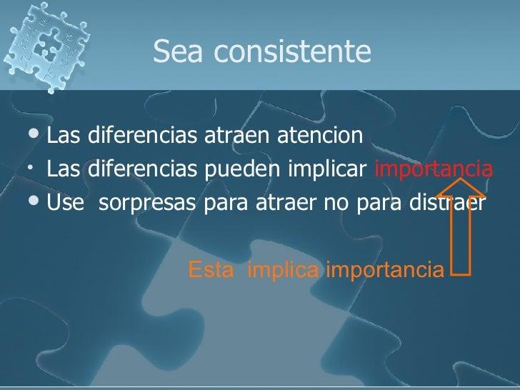 Sea consistente <ul><li>Las diferencias atraen atencion </li></ul><ul><li>Las diferencias pueden implicar  importancia </l...