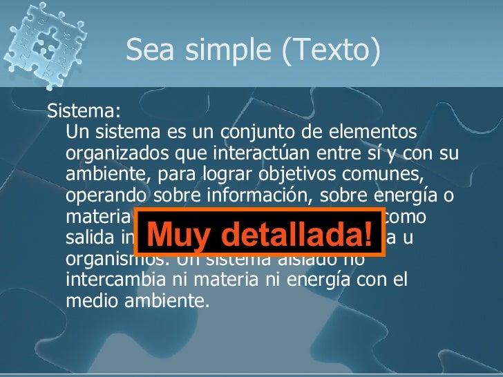 Sea simple (Texto) <ul><li>Sistema: Un sistema es un conjunto de elementos organizados que interactúan entre sí y con su a...