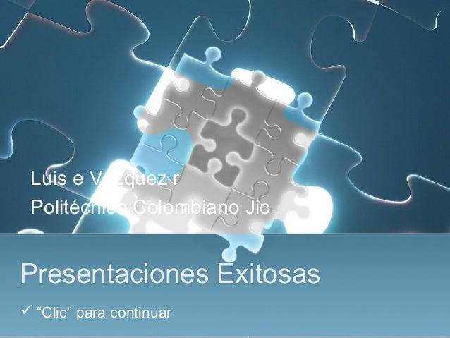 """Presentaciones Exitosas Luis e Vázquez r Politécnico Colombiano Jic  """"Clic"""" para continuar"""