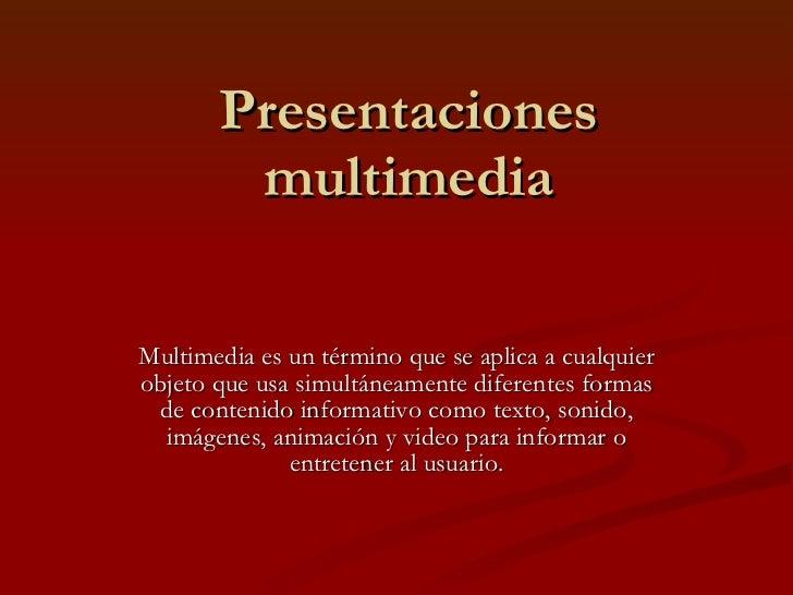 Presentaciones multimedia Multimedia es un término que se aplica a cualquier objeto que usa simultáneamente diferentes for...