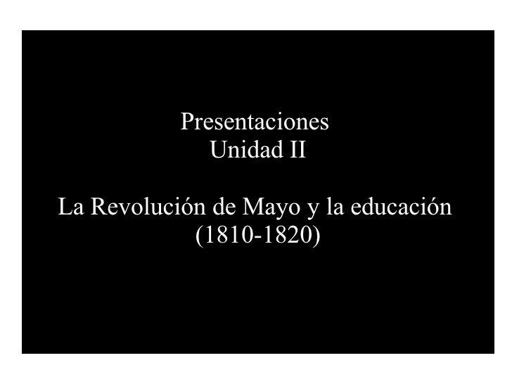 Presentaciones  Unidad II La Revolución de Mayo y la educación  (1810-1820)