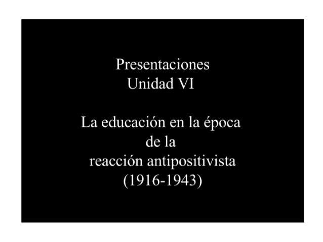 Presentaciones Unidad VI  La educación en la época dela reacción antipositivista (1916-1943)