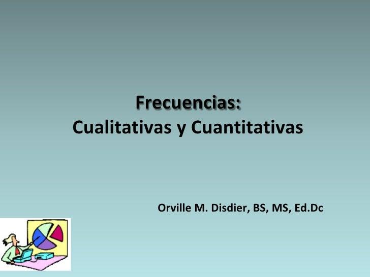Frecuencias: Cualitativas y Cuantitativas             Orville M. Disdier, BS, MS, Ed.Dc