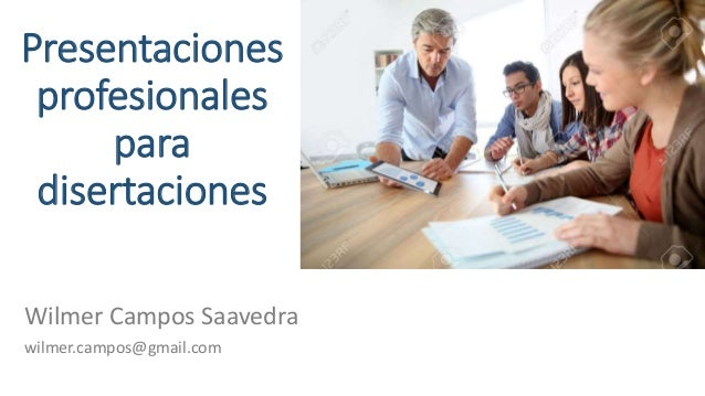 Presentaciones profesionales para disertaciones Wilmer Campos Saavedra wilmer.campos@gmail.com