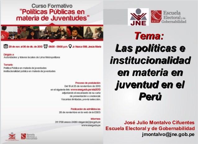 Tema: Las políticas e institucionalidad en materia en juventud en el Perú José Julio Montalvo Cifuentes Escuela Electoral ...