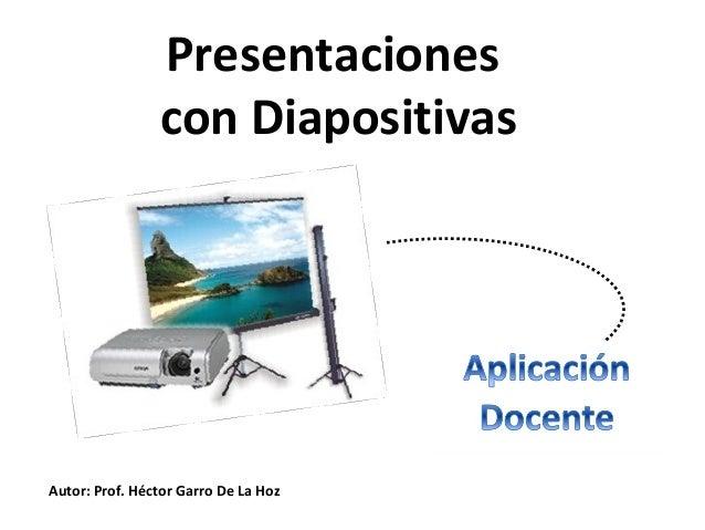 Presentacionescon DiapositivasAutor: Prof. Héctor Garro De La Hoz