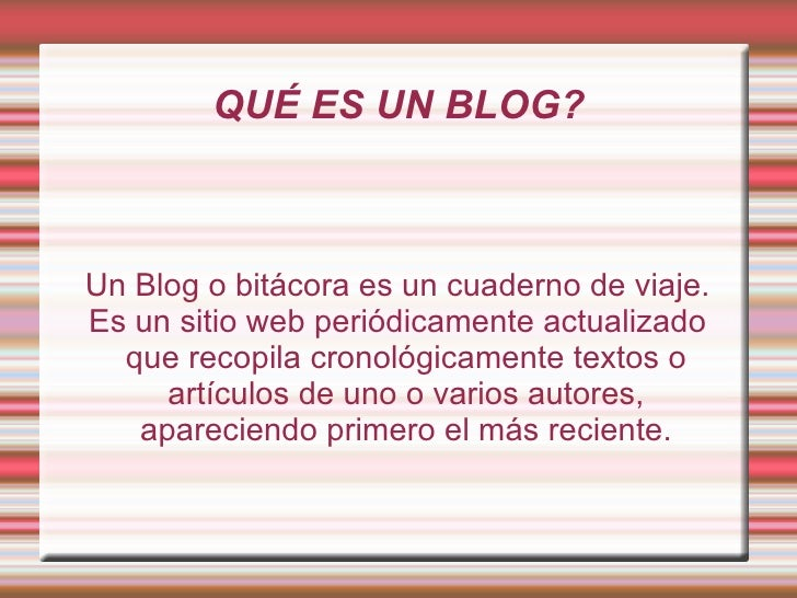 QUÉ ES UN BLOG? Un Blog o bitácora es un cuaderno de viaje. Es un sitio web periódicamente actualizado que recopila cronol...