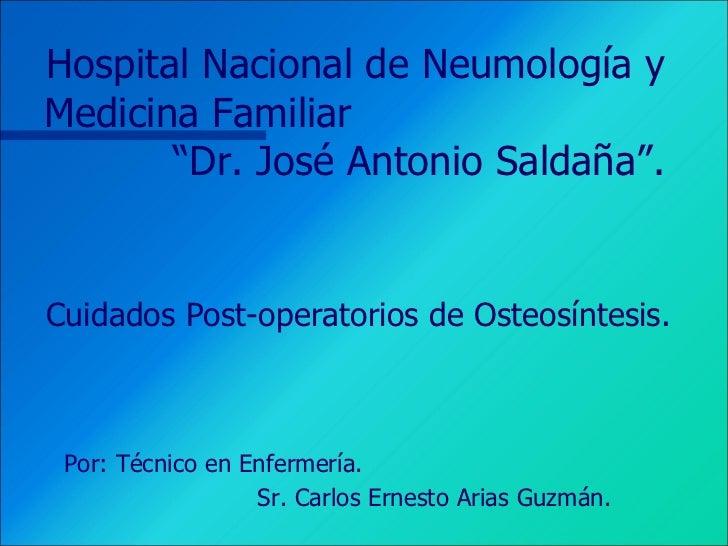 """Hospital Nacional de Neumología y Medicina Familiar  """"Dr. José Antonio Saldaña"""".  Cuidados Post-operatorios de Osteosíntes..."""