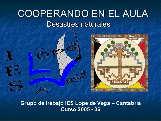 COOPERANDO EN EL AULACOOPERANDO EN EL AULA Desastres naturalesDesastres naturales Grupo de trabajo IES Lope de Vega – Cant...