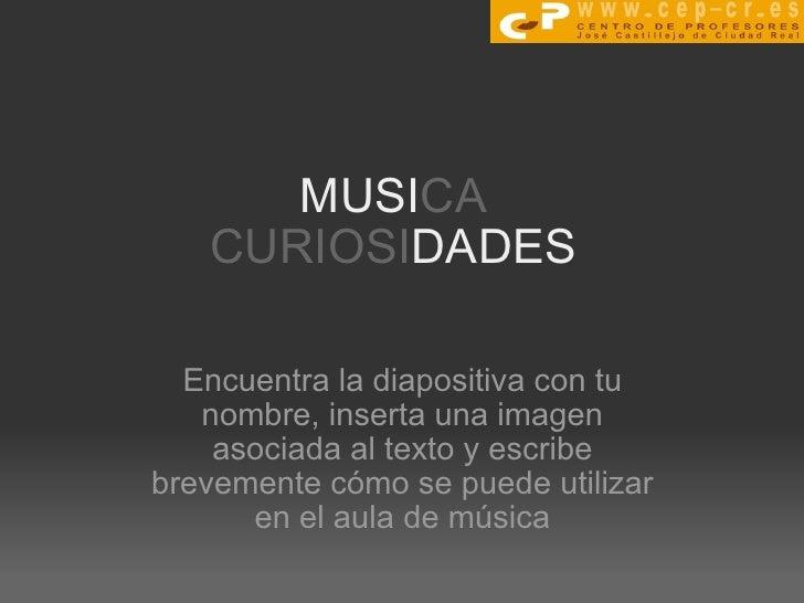 MUSI CA CURIOSI DADES Encuentra la diapositiva con tu nombre, inserta una imagen asociada al texto y escribe brevemente có...
