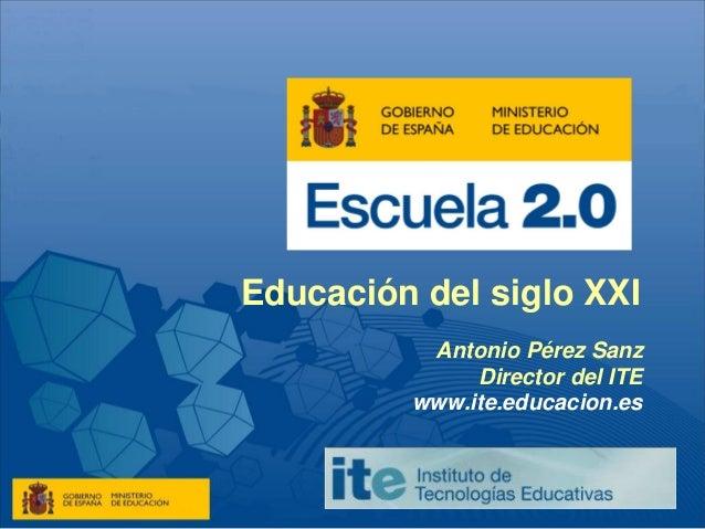 Educación del siglo XXI Antonio Pérez Sanz Director del ITE www.ite.educacion.es