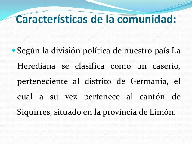 Características de la comunidad: Según la división política de nuestro país La Herediana se clasifica como un caserío, pe...