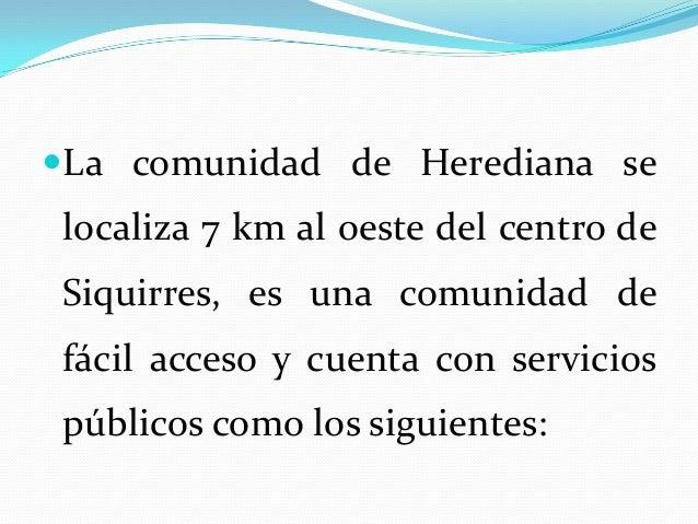 La comunidad de Herediana selocaliza 7 km al oeste del centro deSiquirres, es una comunidad defácil acceso y cuenta con s...