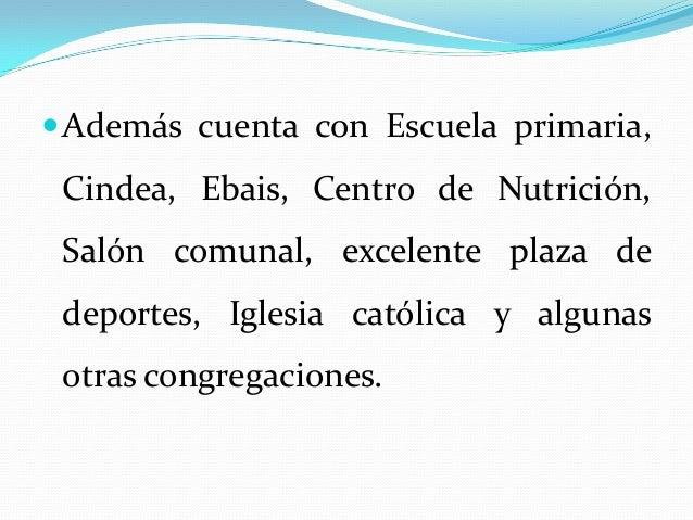  Además cuenta con Escuela primaria, Cindea, Ebais, Centro de Nutrición, Salón comunal, excelente plaza de deportes, Igle...