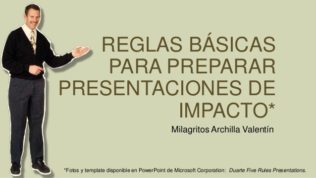 REGLAS BÁSICAS PARA PREPARAR PRESENTACIONES DE IMPACTO* Milagritos Archilla Valentín *Fotos y template disponible en Power...