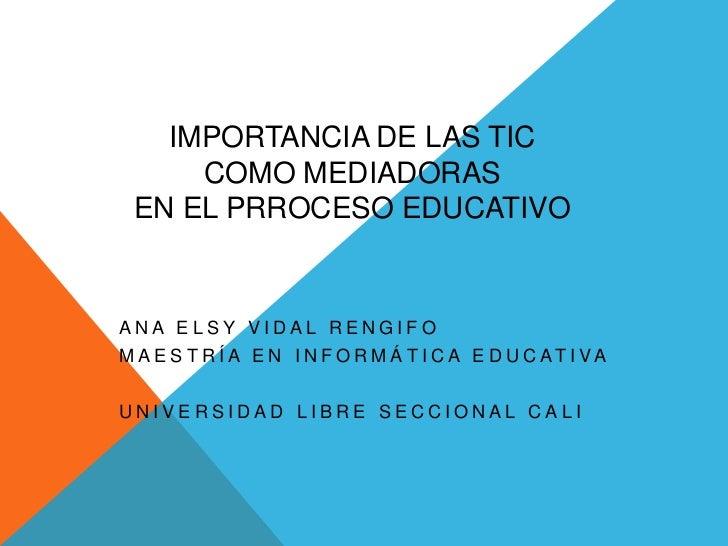 IMPORTANCIA DE LAS TIC     COMO MEDIADORAS EN EL PRROCESO EDUCATIVOANA ELSY VIDAL RENGIFOM A E S T R Í A E N I N F O R M Á...