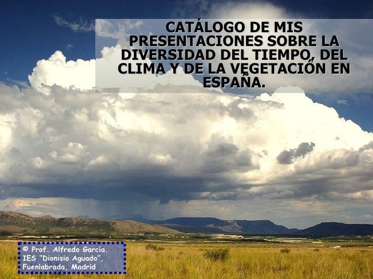 CATÁLOGO DE MIS PRESENTACIONES SOBRE LA DIVERSIDAD DEL TIEMPO, DEL CLIMA Y DE LA VEGETACIÓN EN ESPAÑA. © Prof. Alfredo Gar...