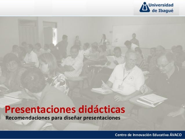 Presentaciones didácticas Recomendaciones para diseñar presentaciones Centro de Innovación Educativa ÁVACO